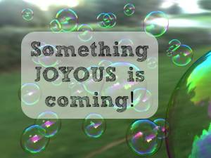 something joyous is coming